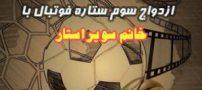 ازدواج سوم فوتبالیست معروف کشور با بازیگر ایرانی
